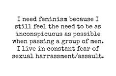 I need feminism because I still feel the need to be as inconspicuous as possible when passing a group of men. I live in fear of sexual harassment/assault.