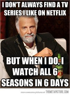 i don't always find a tv series i like on netflixs...BUT ..................so true