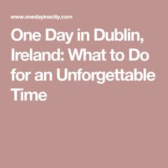One Day in Dublin, Ireland: What to Do for an Unforgettable Time