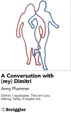 A Conversation with (my) Dimitri by Anny Plummer https://scriggler.com/detailPost/story/54875 Dimitri, I apologise. This isn't you talking. Sadly, it maybe me.
