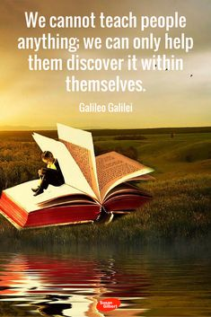 We cannot teach people anything; we can only help them discover it within themselves. ~ Galileo Galilei