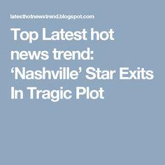 Top Latest hot news trend: 'Nashville' Star Exits In Tragic Plot