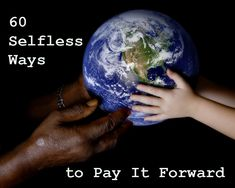 60 selfless ways to pay it forward - great web post! You cannot do everything, but you can do something.