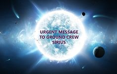 ~URGENT MESSAGE TO GROUND CREW~ Sirius - Sacred Ascension – Key of Life – Secrets of the Universe - By annamerkaba on 24 August 2015