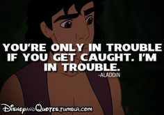 """you're only in trouble if you get caught. I'm in trouble."" - Aladdin   Disney Quotes"