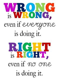 Life Lessons, People. Wrong is wrong, even if everyone is doing it. Right is right, even if no one is doing it. > Smart Quotes with Pictures.