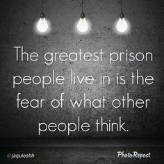 The greatest prison people live in is the fear of what others think. Granted, even I can't help but care about what the ones I love think of me. Life Quotes Love, Wisdom Quotes, Great Quotes, Quotes To Live By, Me Quotes, Motivational Quotes, Inspirational Quotes, Fiance Quotes, Encouragement Quotes