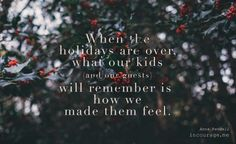 Not the gifts. Not if the floors were clean. Not if the food was perfect. Not if the laundry peeked out from the closet. Our guests our kids the people in our lives will mainly remember how we made them feel. So let's focus there as we welcome a new year and bring the 2016 holiday season to a close.