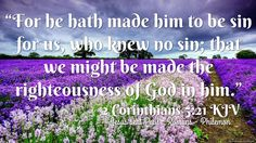 """""""For he hath made him to be sin for us, who knew no sin; that we might be made the righteousness of God in him."""" 2 Corinthians 5:21 KJV"""