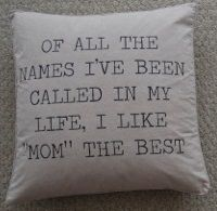"Of all the names I've been called in my life, I like ""Mom"" the best 20"" pillow from Steinmart $19.99"