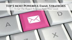 Top 5 Most Powerful Email Strategies To Get The Biggest Response From Your Leads