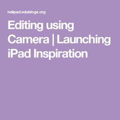 Editing using Camera   Launching iPad Inspiration