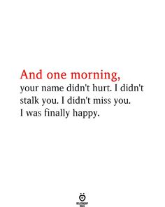 And one morning, your name didn't hurt. I didn't stalk you. I didn't miss you. I was finally happy.