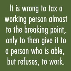Nothing wrong with helping a legitimately needy or disabled person, if you can work, and just don't want to, and take money from the working people, shame on you.