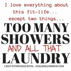 LOL! 2-3 showers a day depending on how many times I go in a day, and SO MUCH LAUNDRY!