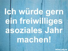 Ich würde gern ein freiwilliges asoziales Jahr machen! ... gefunden auf https://www.istdaslustig.de/spruch/3372 #lustig #sprüche #fun #spass