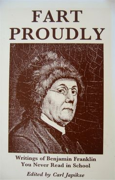 benjamin franklin essay on farts Fart proudly (also known as a letter to the royal academy and to the royal academy of farting) is a  notorious essay about flatulance written by benjamin franklin,when he was living abroad as us ambassador to france.