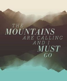 Travel quote. The mountains are calling and I must go.