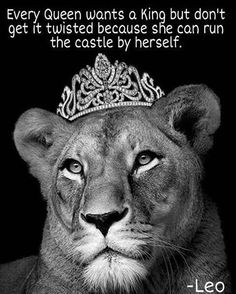 Leo , Lioness , queen of her castle. Take a lesson from many queens in history that ran entire countries on their own, Queen Elizabeth being one of them. You too don't need a man to run your kingdom. Lion Quotes, Me Quotes, Qoutes, Funny Quotes, Quotes Women, Leo Vixx, Great Quotes, Inspirational Quotes, Motivational