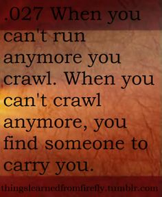 When you can't run anymore you crawl.  When you can't crawl anymore, you find someone to carry you.  Whedonverse