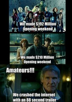 "Avengers: We made $192 million opening weekend. Jurassic World: We made $210 million opening weekend. Harrison Ford as Han Solo from Star Wars ""The Force Awakens"" says, ""Amateurs!!! We crashed the internet with an 88 second trailer."" Rocks!!!"