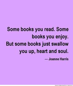 Some Books You Read - Some Books You Enjoy - But Some Books Just Swallow You Up, Heart and Soul!
