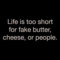 Life is too short for fake butter, cheese, or people. - Might just be my new personal motto. The Words, Cool Words, Words Quotes, Me Quotes, Funny Quotes, Sayings, Real People Quotes, Hair Quotes, Music Quotes