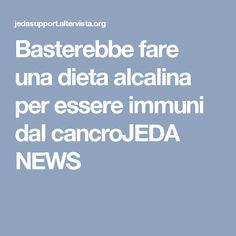 Basterebbe fare una dieta alcalina per essere immuni dal cancroJEDA NEWS
