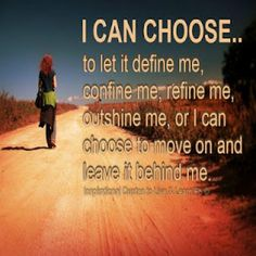I can CHOOSE to let it DEFINE me, CONFINE me, REFINE me, OUTSHINE me or I can choose to move on and LEAVE it behind me!    I choose to move FORWARD and create the best future possible, how about you?