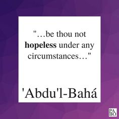 """""""…be thou not hopeless under any circumstances, but rather be firm in thy hope. """" Selections From the Writings of 'Abdu'l-Bahá, p.205 Writings, The Selection, Me Quotes, Cards Against Humanity, Ego Quotes"""