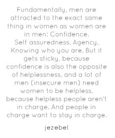 This is unfortunately so true... Men who are insecure try to make the confident woman they meet into an insecure shell so they can feel powerful and in control. But insecurity isn't attractive so the man stops trying which makes her even worse. Go figure!