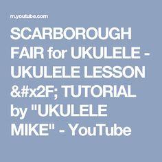 """SCARBOROUGH FAIR for UKULELE - UKULELE LESSON / TUTORIAL by """"UKULELE MIKE"""" - YouTube"""