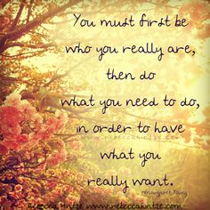 You must first be who you really are, then do what you need to do, in order to have what you really want. Margaret Young