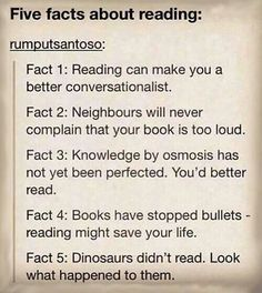 Facts about reading: 1. Reading can make you a better conversationalist. 2. Neighbors will never complain that your book is too loud. 3. Knowledge by osmosis has not yet been perfected...you'd better read! 4. Books have stopped bullets... reading might save your life! 5. Dinosaurs didn't read...look what happened to them.