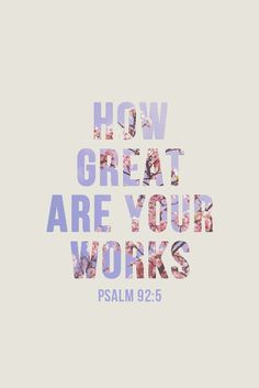 "Psalm 92:5~ ""O Lord, what great works you do! And how deep are your thoughts."""