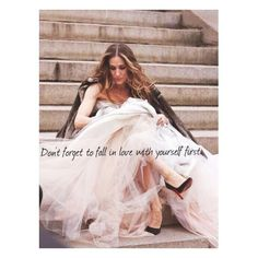 """""""Don't forget to fall in love with yourself first""""                                                  -Carrie Bradshaw"""