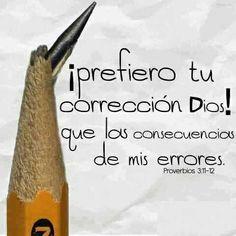 Proverbios  3:11 No deseches, hijo mío, el castigo de Jehová; Ni te fatigues de su corrección:  3:12 Porque al que ama castiga, Como el padre al hijo á quien quiere.  3:13 Bienaventurado el hombre que halla la sabiduría, Y que obtiene la inteligencia:
