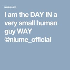 I am the DAY IN a very small human guy WAY @niume_official
