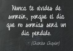 Nunca te olvides de sonreír, porque el día que no sonrías será un día perdido. (Charles Chaplin)