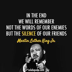In The End, We Will Remember Not The Words Of Our Enemies But The Silence Of Our Friends martin luther king jr martin luther king jr quotes martin luther king jr day quotes Quotable Quotes, Wisdom Quotes, Quotes To Live By, Me Quotes, Drake Quotes, Happiness Quotes, Affirmation Quotes, The Words, Great Quotes