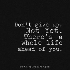 Don't give up. Not yet. There's a whole life ahead of you. livelifehappy.com