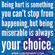 Being hurt is something you can't stop from happening, but being miserable is always your choice. by deeplifequotes, via Flickr