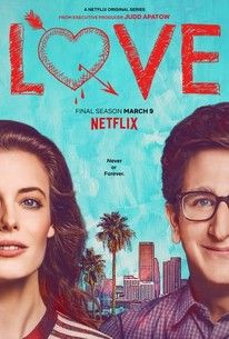 Love (Netflix-March  9, 2018) Season 3-a comedy TV series created by Judd Apatow, Paul Rust, Lesley Arfin.  After a long, complicated, and somewhat messy journey, Gus and Mickey enter in fully committed relationship.  Gus and Mickey, show us that love, for all it's weird ups, downs and hilarious in-betweens, is both incredibly complicated and wonderfully simple. After all, all you need is love.  Stars: Paul Rust, Gillian Jacobs, Claudia O'Doherty.
