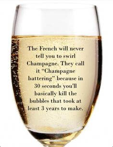"The French will never tell you to swirl Champagne.  They call it ""Champagne battering"" because in 30 seconds you'll basically kill the bubbles that took at least 3 years to make.  Sante!"