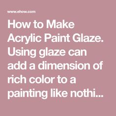 How to Make Acrylic Paint Glaze. Using glaze can add a dimension of rich color to a painting like nothing else. This particular technique takes a bit of time, as the painter must wait for each layer of glaze to dry before applying a new one, but is well worth it. Making acrylic paint glaze is easier than one might think and any color glaze may be...