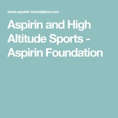 Aspirin and High Altitude Sports - Aspirin Foundation