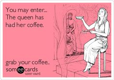 someecards - You may enter... The queen has had her coffee.  Grab your coffee. ~ Hahaha!