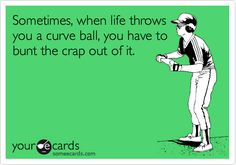 Sometimes, when life throws you a curve ball, you have to bunt the crap out of it.