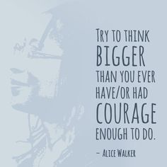 """""""Try to think bigger than you ever have/ or had courage enough to do."""" — Alice Walker"""