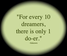 Don't just dream. Go after your dream and make it come true.